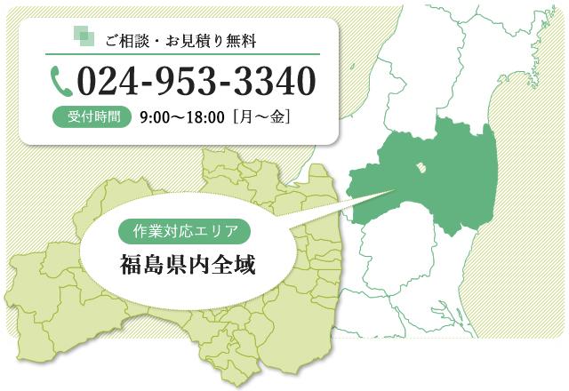 ご相談・お見積り無料 tel 024-953-3340 受付時間 8:30~17:00 月~金 対応作業エリア 福島県内全域